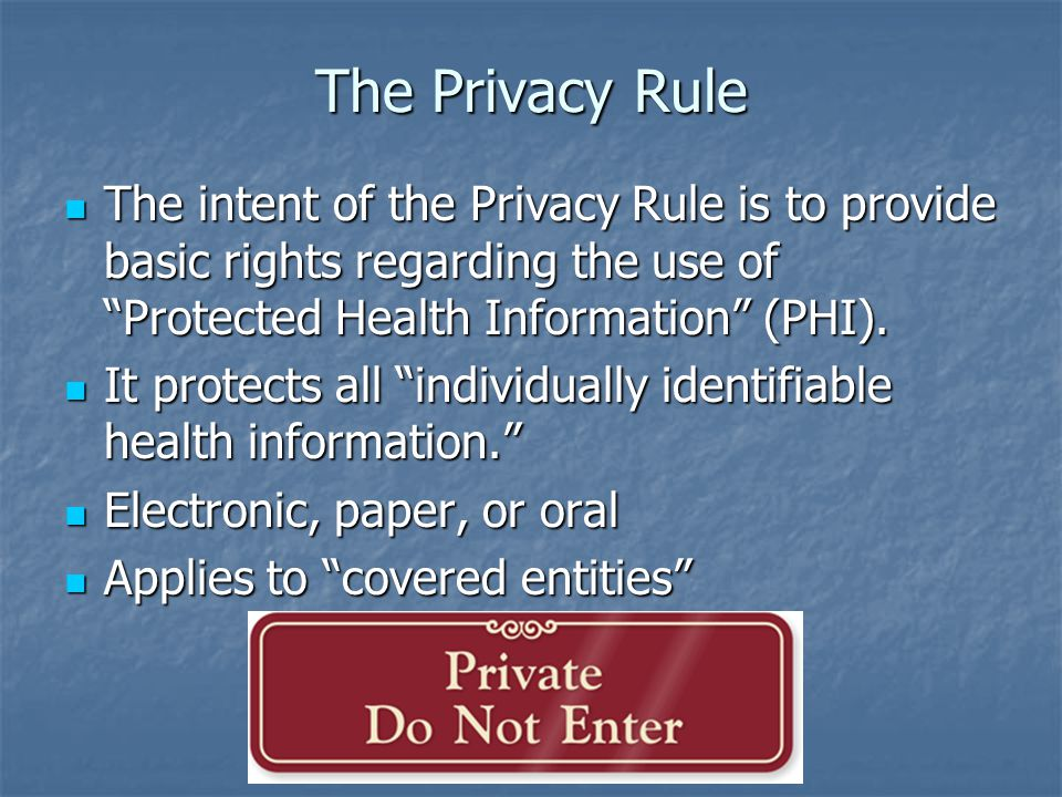 The Privacy Rule The intent of the Privacy Rule is to provide basic rights regarding the use of Protected Health Information (PHI).