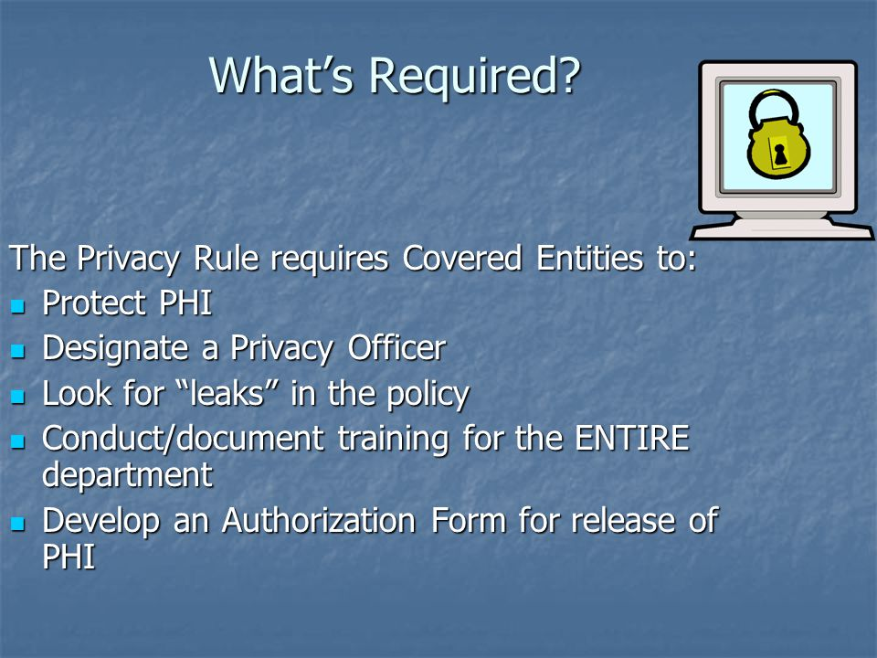 What's Required The Privacy Rule requires Covered Entities to: