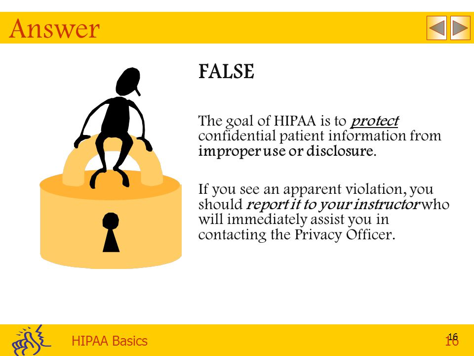 Answer FALSE. The goal of HIPAA is to protect confidential patient information from improper use or disclosure.