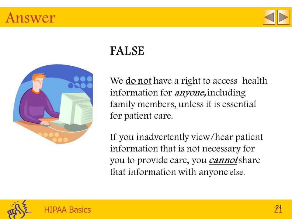 Answer FALSE. We do not have a right to access health information for anyone, including family members, unless it is essential for patient care.