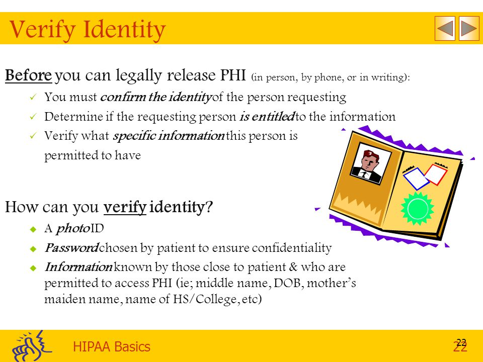 Verify Identity Before you can legally release PHI (in person, by phone, or in writing): You must confirm the identity of the person requesting.