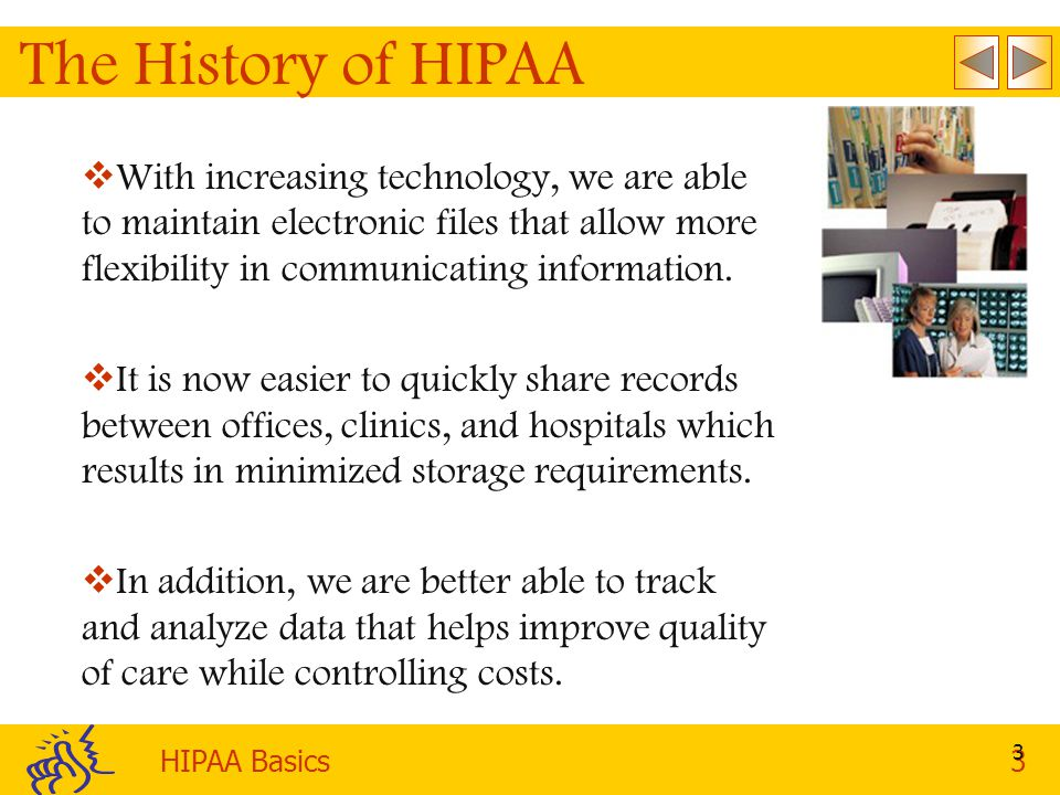 The History of HIPAA With increasing technology, we are able to maintain electronic files that allow more flexibility in communicating information.
