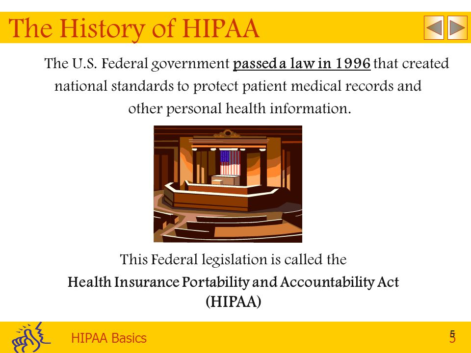 The History of HIPAA The U.S. Federal government passed a law in 1996 that created. national standards to protect patient medical records and.
