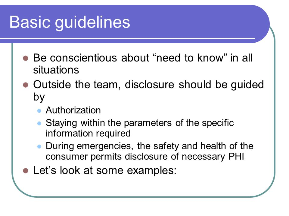Basic guidelines Be conscientious about need to know in all situations. Outside the team, disclosure should be guided by.