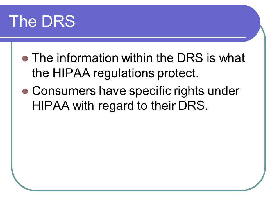 The DRS The information within the DRS is what the HIPAA regulations protect.