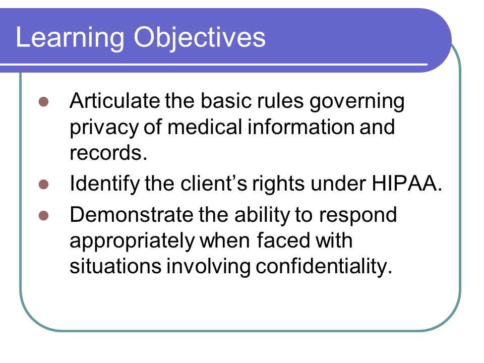 Learning Objectives Articulate the basic rules governing privacy of medical information and records.