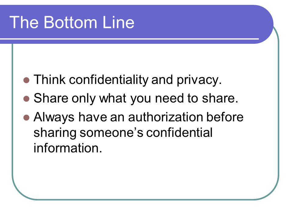 The Bottom Line Think confidentiality and privacy.