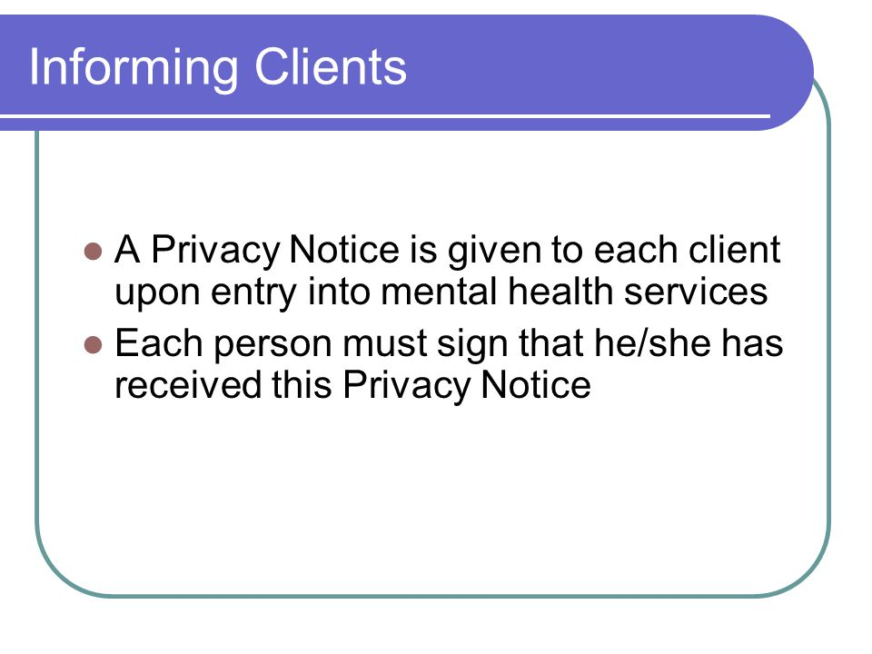 Informing Clients A Privacy Notice is given to each client upon entry into mental health services.