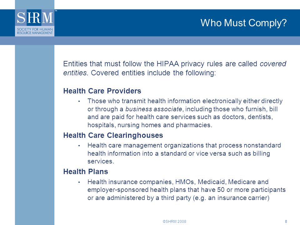 Who Must Comply Entities that must follow the HIPAA privacy rules are called covered entities. Covered entities include the following: