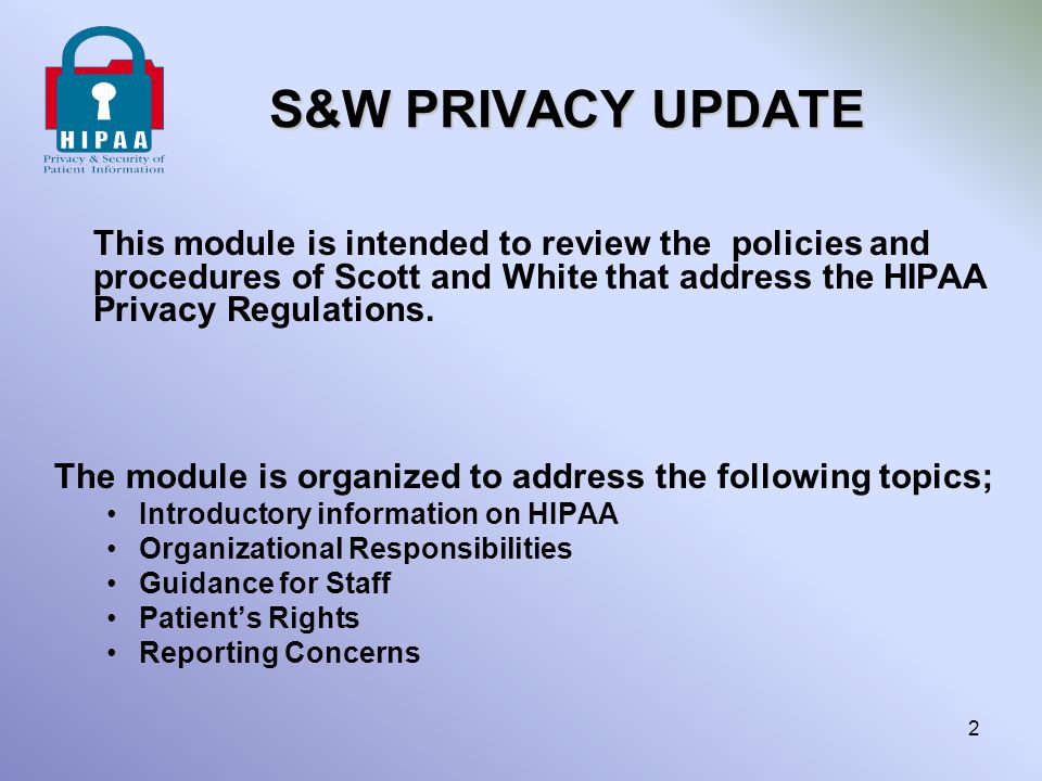 S&W PRIVACY UPDATE This module is intended to review the policies and procedures of Scott and White that address the HIPAA Privacy Regulations.