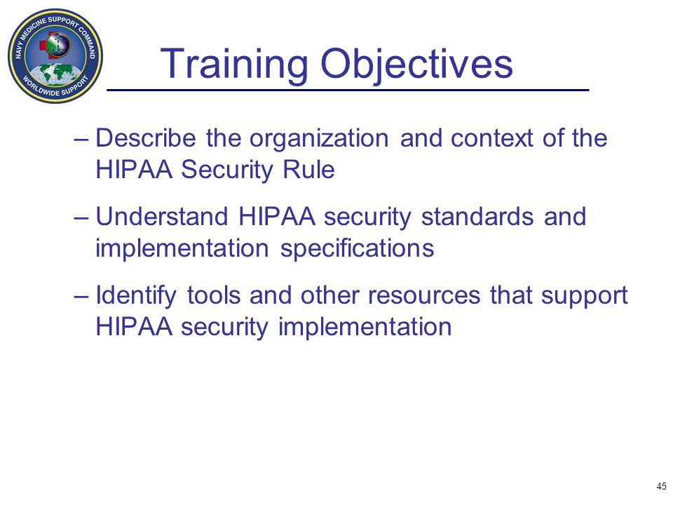 Training Objectives Describe the organization and context of the HIPAA Security Rule.