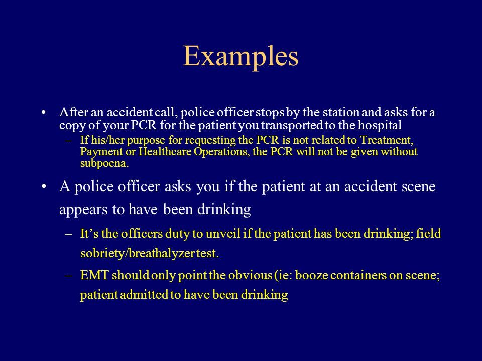 Examples After an accident call, police officer stops by the station and asks for a copy of your PCR for the patient you transported to the hospital.