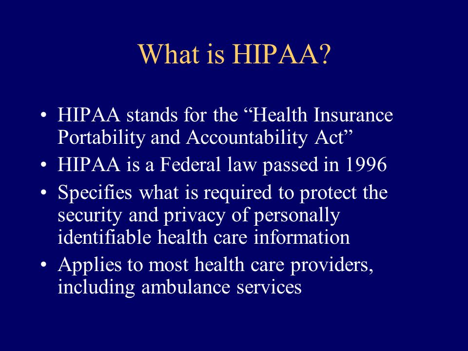 What is HIPAA HIPAA stands for the Health Insurance Portability and Accountability Act HIPAA is a Federal law passed in 1996.