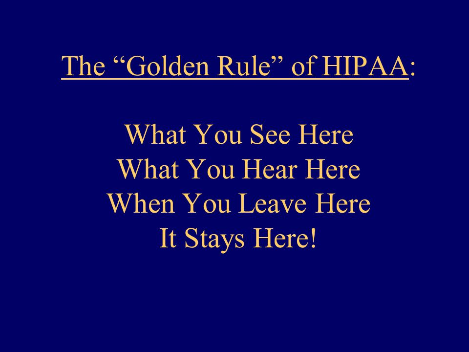 The Golden Rule of HIPAA: What You See Here What You Hear Here When You Leave Here It Stays Here!