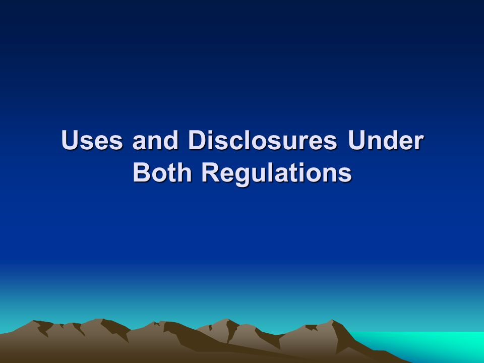 Uses and Disclosures Under Both Regulations