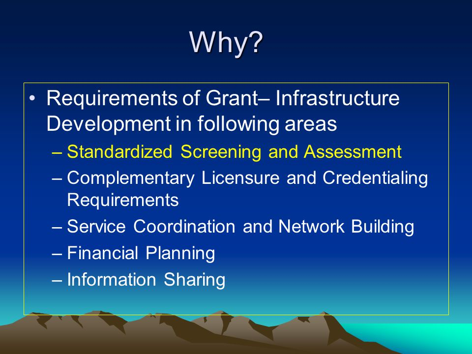 Why Requirements of Grant– Infrastructure Development in following areas. Standardized Screening and Assessment.