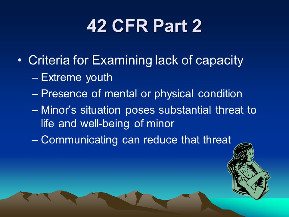 42 CFR Part 2 Criteria for Examining lack of capacity Extreme youth