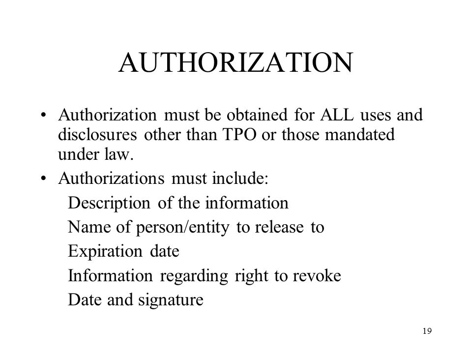 AUTHORIZATION Authorization must be obtained for ALL uses and disclosures other than TPO or those mandated under law.