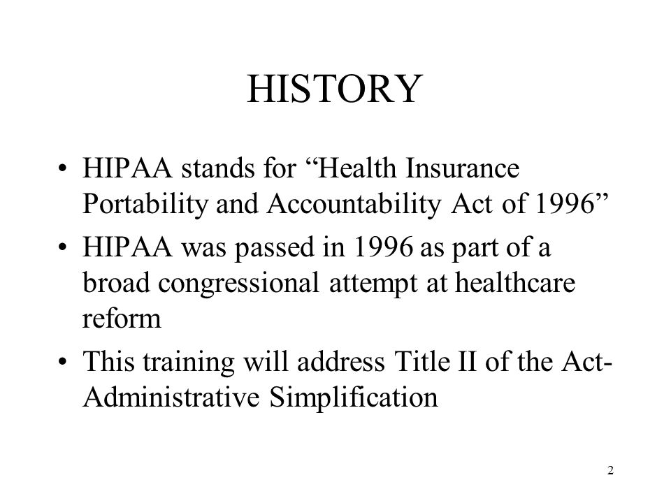 HISTORY HIPAA stands for Health Insurance Portability and Accountability Act of 1996