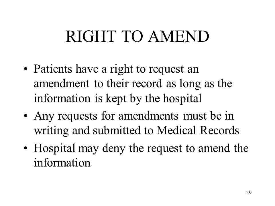 RIGHT TO AMEND Patients have a right to request an amendment to their record as long as the information is kept by the hospital.