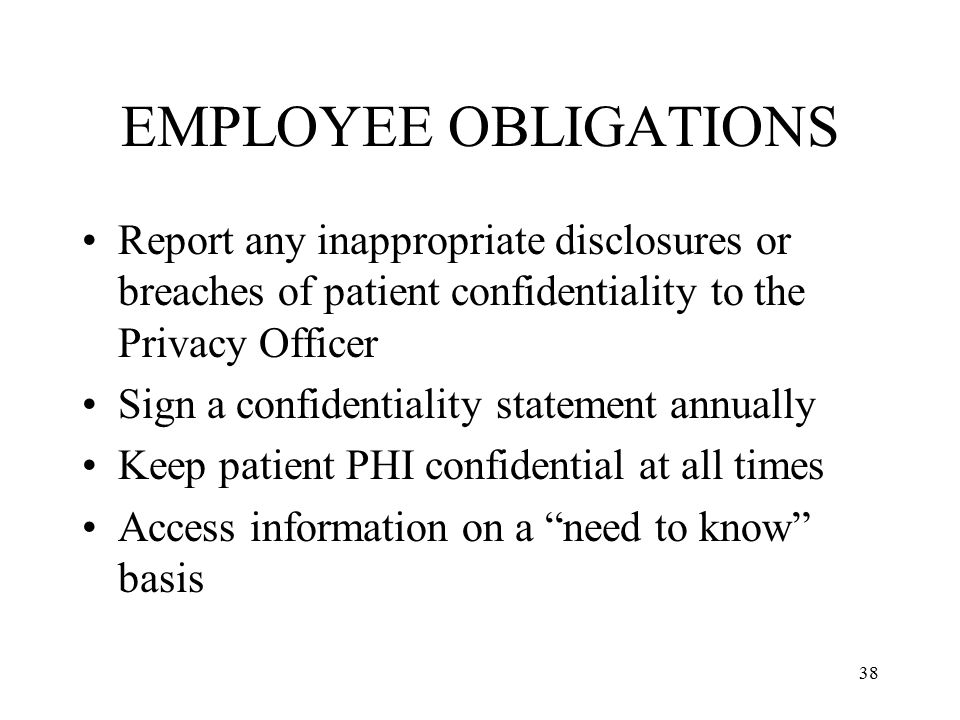 EMPLOYEE OBLIGATIONS Report any inappropriate disclosures or breaches of patient confidentiality to the Privacy Officer.