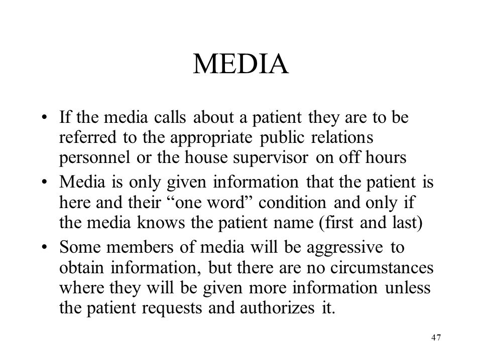 MEDIA If the media calls about a patient they are to be referred to the appropriate public relations personnel or the house supervisor on off hours.