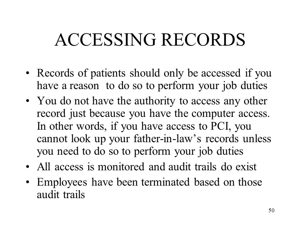 ACCESSING RECORDS Records of patients should only be accessed if you have a reason to do so to perform your job duties.