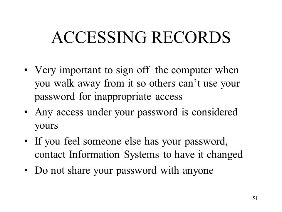 ACCESSING RECORDS Very important to sign off the computer when you walk away from it so others can't use your password for inappropriate access.