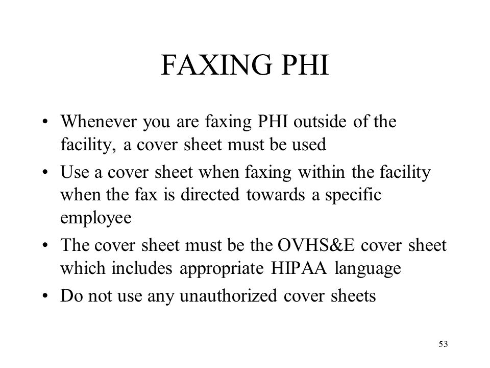 FAXING PHI Whenever you are faxing PHI outside of the facility, a cover sheet must be used.