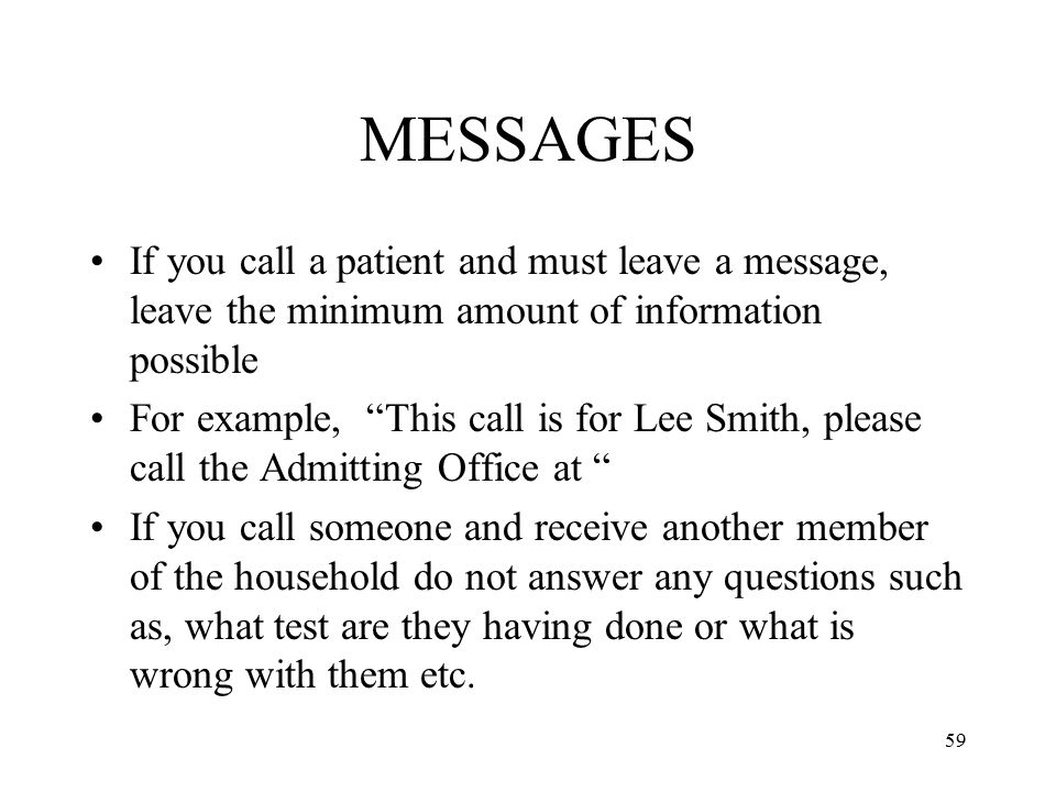 MESSAGES If you call a patient and must leave a message, leave the minimum amount of information possible.