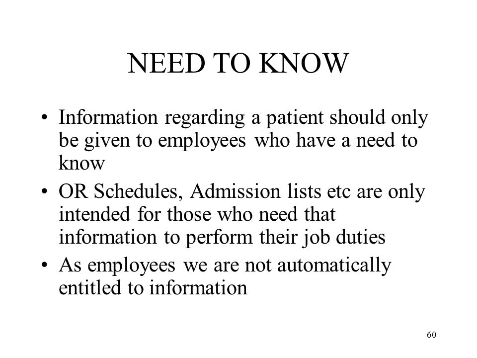 NEED TO KNOW Information regarding a patient should only be given to employees who have a need to know.