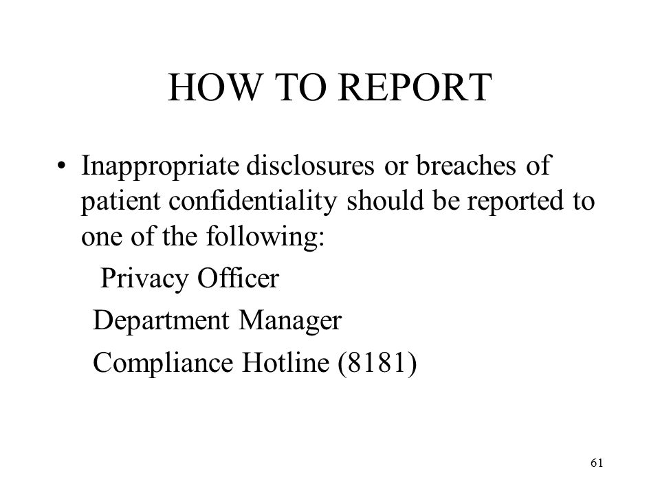 HOW TO REPORT Inappropriate disclosures or breaches of patient confidentiality should be reported to one of the following: