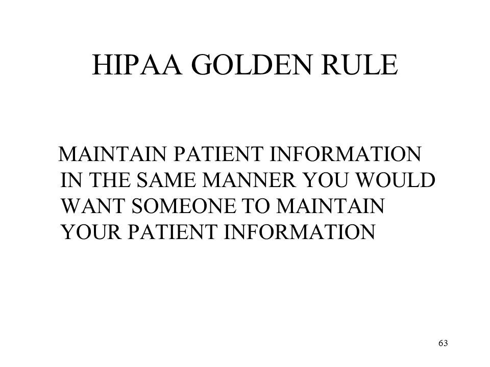 HIPAA GOLDEN RULE MAINTAIN PATIENT INFORMATION IN THE SAME MANNER YOU WOULD WANT SOMEONE TO MAINTAIN YOUR PATIENT INFORMATION.