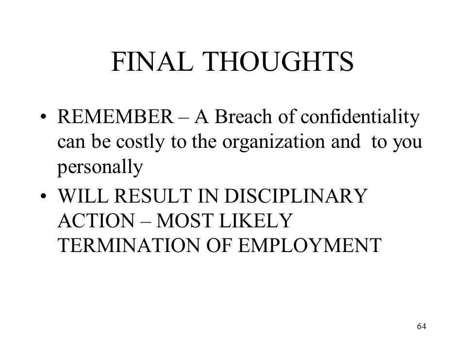 FINAL THOUGHTS REMEMBER – A Breach of confidentiality can be costly to the organization and to you personally.