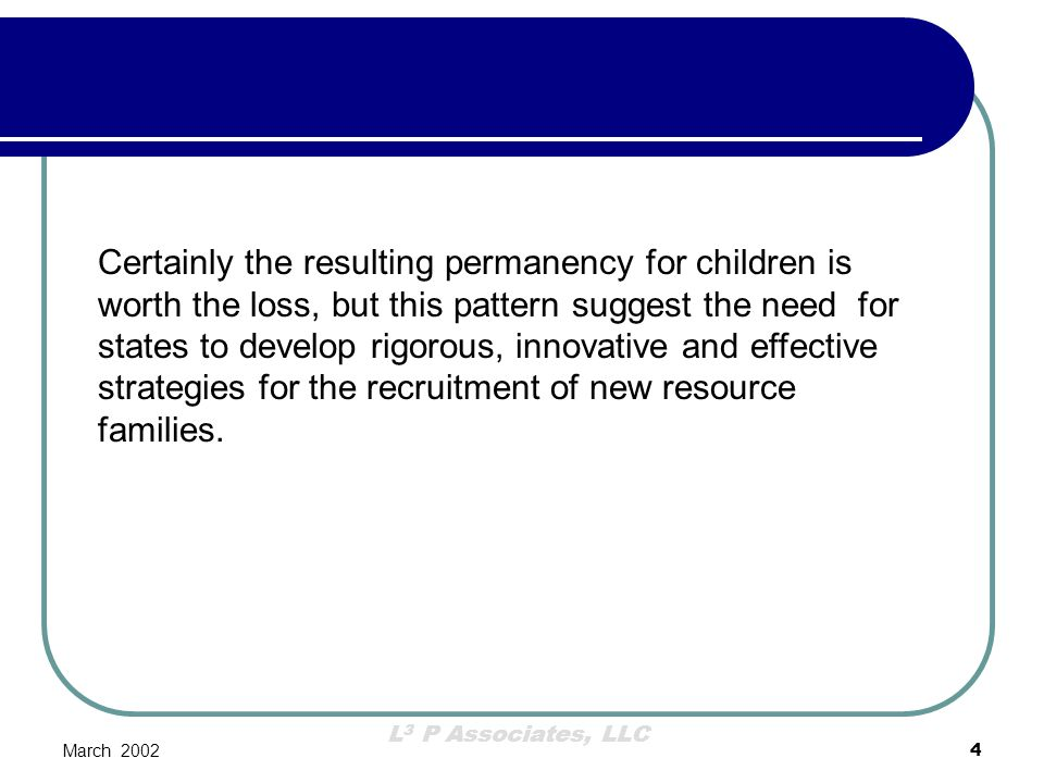 Certainly the resulting permanency for children is worth the loss, but this pattern suggest the need for states to develop rigorous, innovative and effective strategies for the recruitment of new resource families.