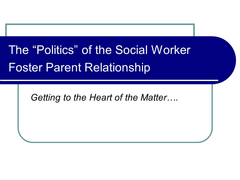The Politics of the Social Worker Foster Parent Relationship