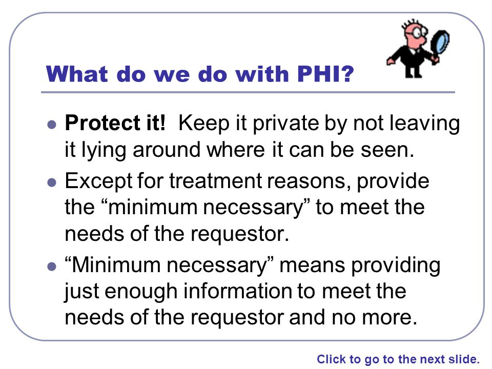 What do we do with PHI Protect it! Keep it private by not leaving it lying around where it can be seen.