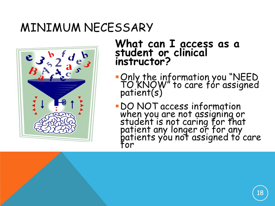 Minimum Necessary What can I access as a student or clinical instructor Only the information you NEED TO KNOW to care for assigned patient(s)