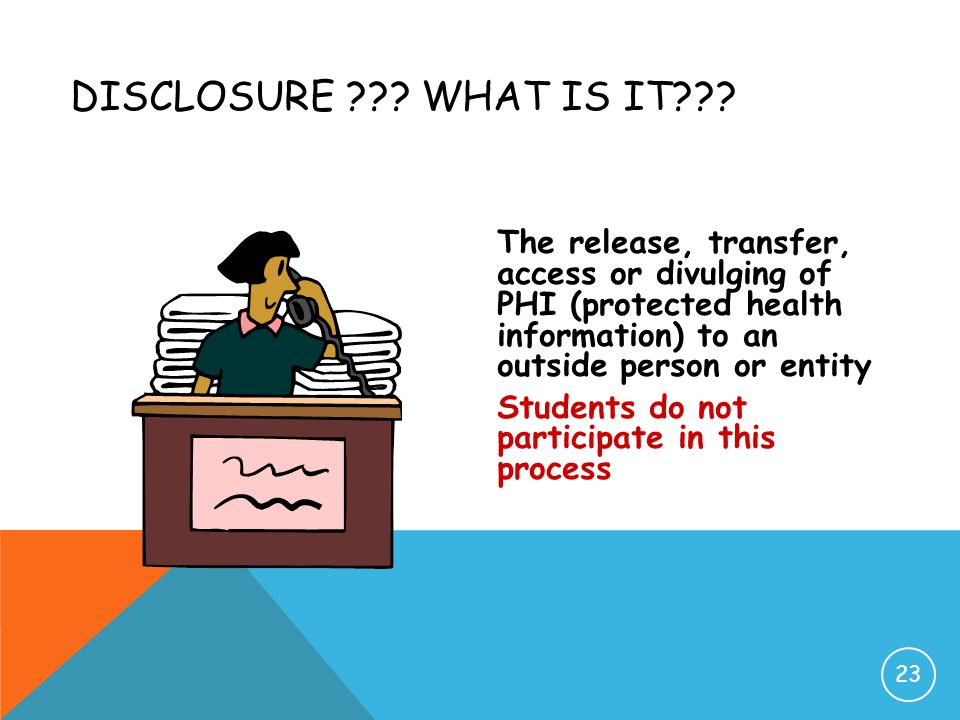 Disclosure What is it The release, transfer, access or divulging of PHI (protected health information) to an outside person or entity.