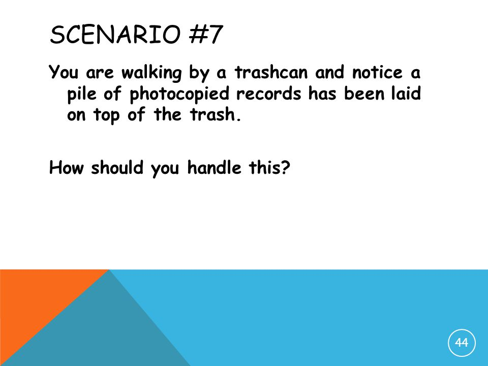 Scenario #7 You are walking by a trashcan and notice a pile of photocopied records has been laid on top of the trash.