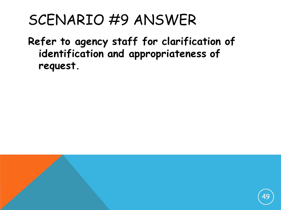 Scenario #9 Answer Refer to agency staff for clarification of identification and appropriateness of request.