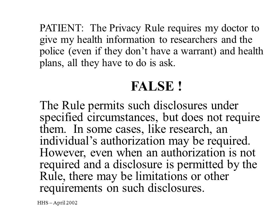 PATIENT: The Privacy Rule requires my doctor to give my health information to researchers and the police (even if they don't have a warrant) and health plans, all they have to do is ask.