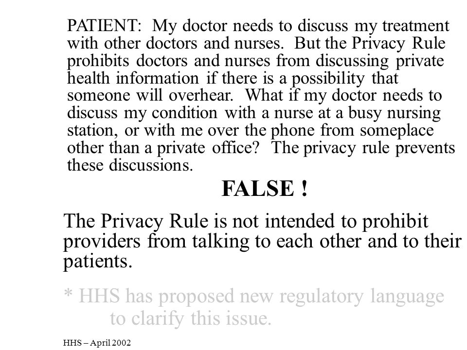 PATIENT: My doctor needs to discuss my treatment with other doctors and nurses. But the Privacy Rule prohibits doctors and nurses from discussing private health information if there is a possibility that someone will overhear. What if my doctor needs to discuss my condition with a nurse at a busy nursing station, or with me over the phone from someplace other than a private office The privacy rule prevents these discussions.