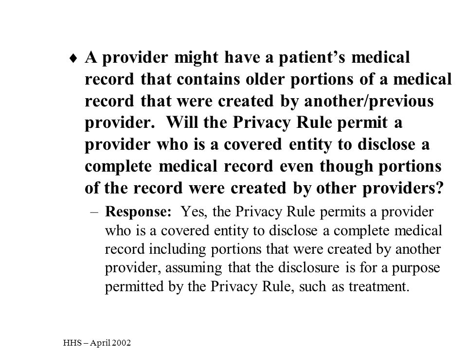 A provider might have a patient's medical record that contains older portions of a medical record that were created by another/previous provider. Will the Privacy Rule permit a provider who is a covered entity to disclose a complete medical record even though portions of the record were created by other providers