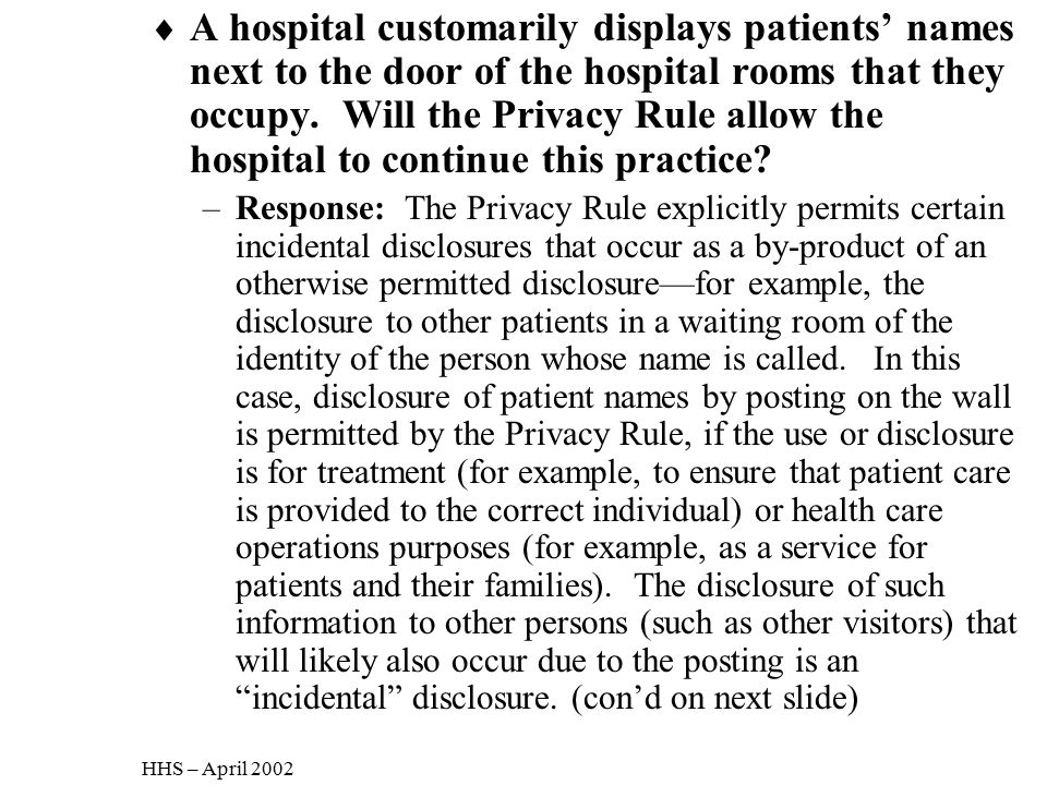 A hospital customarily displays patients' names next to the door of the hospital rooms that they occupy. Will the Privacy Rule allow the hospital to continue this practice