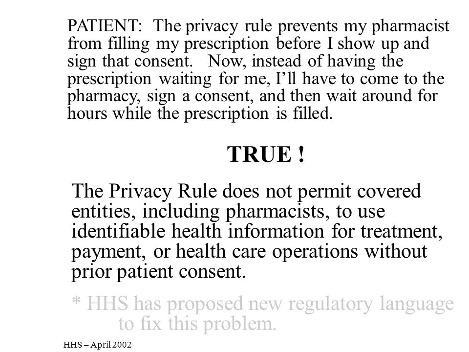 PATIENT: The privacy rule prevents my pharmacist from filling my prescription before I show up and sign that consent. Now, instead of having the prescription waiting for me, I'll have to come to the pharmacy, sign a consent, and then wait around for hours while the prescription is filled.