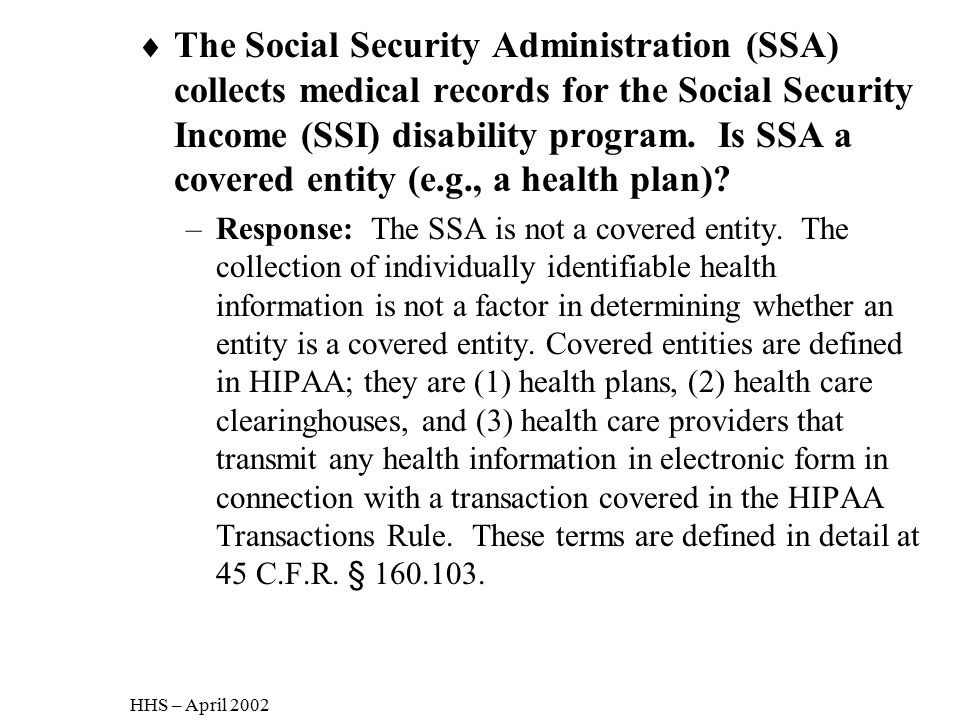 The Social Security Administration (SSA) collects medical records for the Social Security Income (SSI) disability program. Is SSA a covered entity (e.g., a health plan)