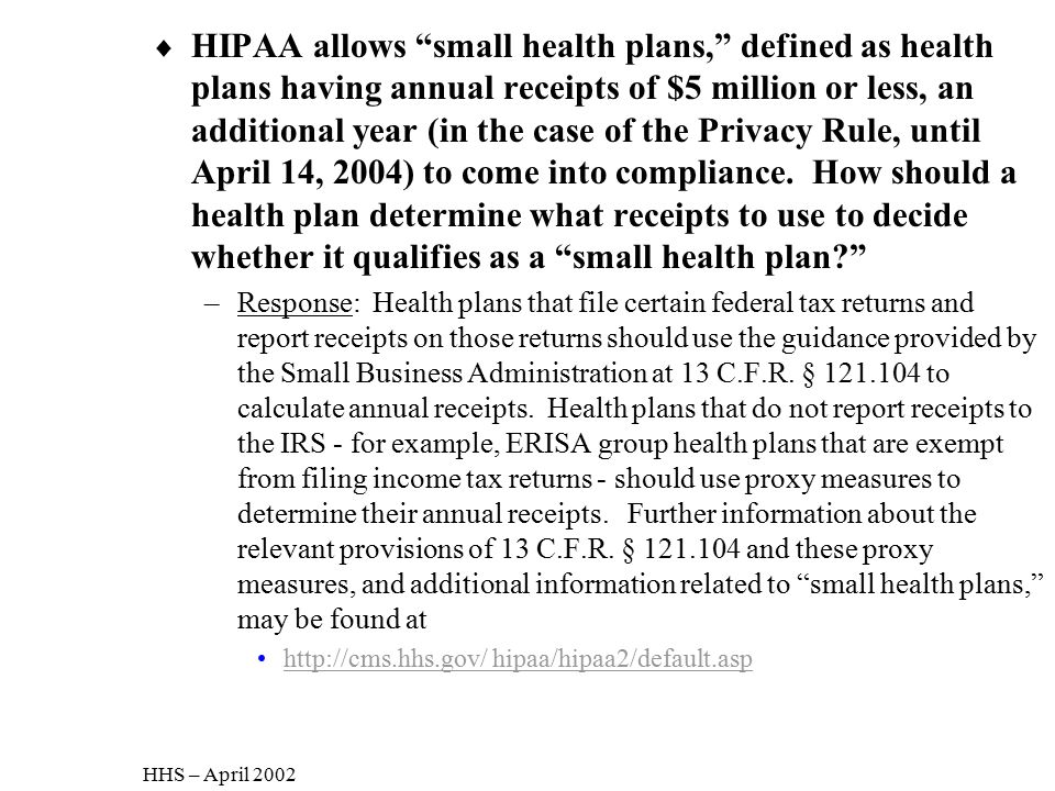 HIPAA allows small health plans, defined as health plans having annual receipts of $5 million or less, an additional year (in the case of the Privacy Rule, until April 14, 2004) to come into compliance. How should a health plan determine what receipts to use to decide whether it qualifies as a small health plan