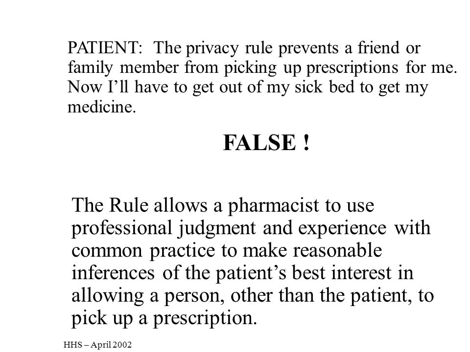PATIENT: The privacy rule prevents a friend or family member from picking up prescriptions for me. Now I'll have to get out of my sick bed to get my medicine.