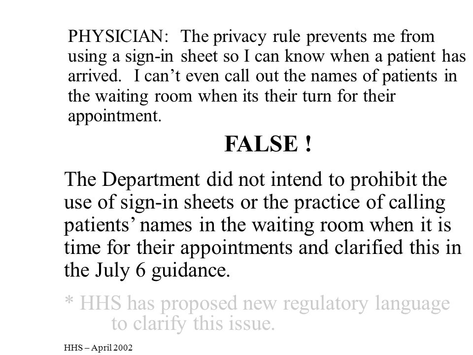 PHYSICIAN: The privacy rule prevents me from using a sign-in sheet so I can know when a patient has arrived. I can't even call out the names of patients in the waiting room when its their turn for their appointment.